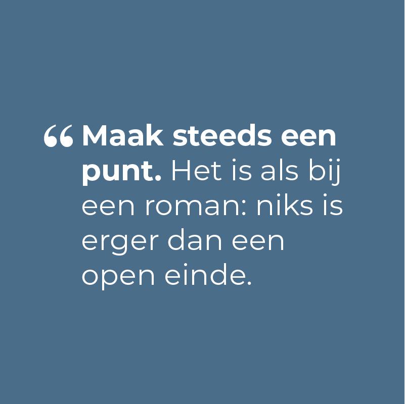 Maak steeds een punt. Het is als bij een roman: niks is erger dan een open einde.
